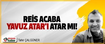 Reis acaba Yavuz Atar'ı atar mı!