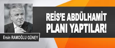 Reis'e Abdülhamit Planı Yaptılar!