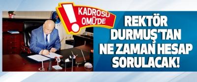 Rektör Durmuş'tan Ne Zaman Hesap Sorulacak!
