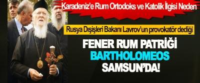 Rusya Dışişleri Bakanı Lavrov'un provokatör dediği Fener Rum Patriği Bartholomeos Samsun'da!