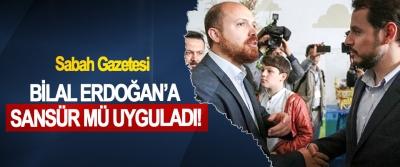 Sabah Gazetesi Bilal Erdoğan'a sansür mü uyguladı!