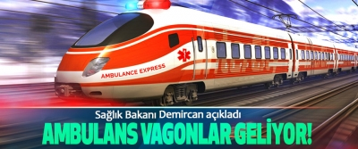 Sağlık Bakanı Demircan açıkladı: Ambulans vagonlar geliyor!