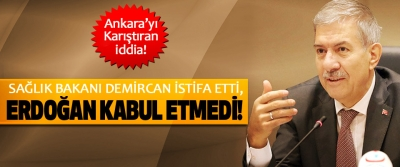 Sağlık bakanı Demircan istifa etti, Erdoğan kabul etmedi!