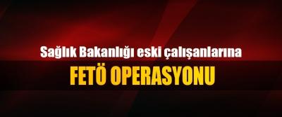Sağlık Bakanlığı eski çalışanlarına FETÖ Operasyonu