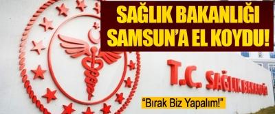 Sağlık Bakanlığı Samsun'a El Koydu!