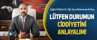 Sağlık İl Müdürü Dr. Öğr. Üyesi Muhammet Ali Oruç  Lütfen durumun ciddiyetini anlayalım!