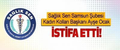 Sağlık Sen Samsun Şubesi Kadın Kolları Başkanı istifa etti!