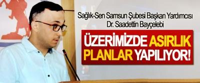 Sağlık-Sen Samsun Şubesi Başkan Yardımcısı Dr. Saadettin Bayçelebi: Üzerimizde asırlık planlar yapılıyor!