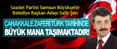 Salih Şen; Çanakkale Zaferi Türk tarihinde büyük mana taşımaktadır!