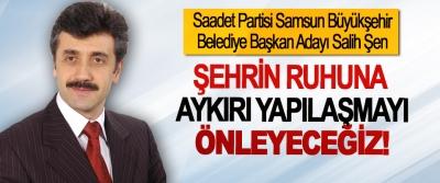 Salih Şen: Şehrin ruhuna aykırı yapılaşmayı önleyeceğiz!