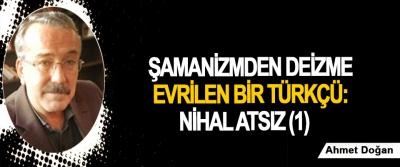 Şamanizmden Deizme evrilen bir Türkçü: Nihal Atsız (1)