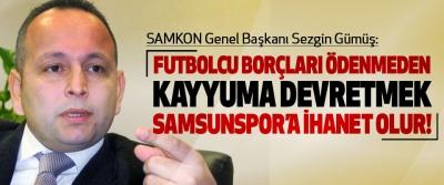 SAMKON Genel Başkanı Sezgin Gümüş:Futbolcu borçları ödenmeden kayyuma devretmek samsunspor'a ihanet olur!
