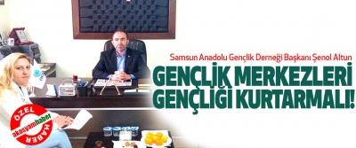 Samsun agd Başkanı Şenol Altun; Gençlik merkezleri gençliği kurtarmalı!