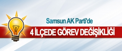 Samsun AK Parti'de 4 İlçede Görev Değişikliği