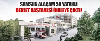 Samsun Alaçam 50 Yataklı Devlet Hastanesi İhaleye Çıktı!