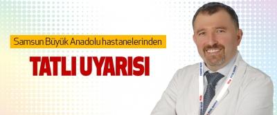 Samsun Büyük Anadolu hastanelerinden Tatlı Uyarısı