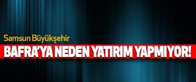 Samsun Büyükşehir Bafra'ya Neden Yatırım Yapmıyor!