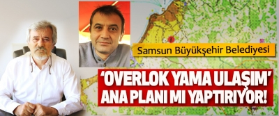 Samsun Büyükşehir Belediyesi 'Overlok yama ulaşım' ana planı mı yaptırıyor!