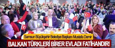 Samsun Büyükşehir Belediye Başkanı Mustafa Demir: Balkan Türkleri Birer Evladı Fatihandır!