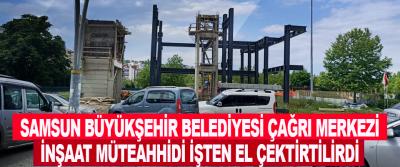 Samsun Büyükşehir Belediyesi Çağrı Merkezi İnşaat Müteahhidi İşten El Çektirtilirdi