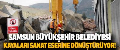 Samsun Büyükşehir Belediyesi Kayaları Sanat Eserine Dönüştürüyor!