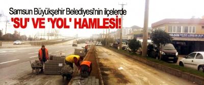 Samsun Büyükşehir Belediyesi'nin ilçelerde 'Su' ve 'yol' hamlesi!