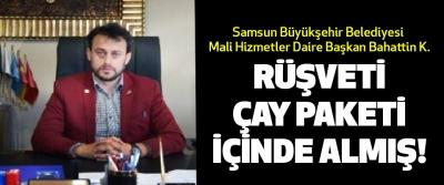 Samsun Büyükşehir Belediyesi Mali Hizmetler Daire Başkan Bahattin K. Rüşveti çay paketi içinde almış!