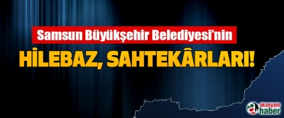 Samsun Büyükşehir Belediyesi'nin Hilebaz, sahtekârları!