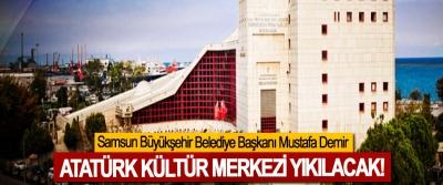 Samsun Büyükşehir Belediye Başkanı Mustafa Demir: Atatürk kültür merkezi yıkılacak!