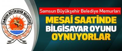 Samsun Büyükşehir Belediye Memurları Mesai Saatinde Bilgisayar Oyunu Oynuyorlar