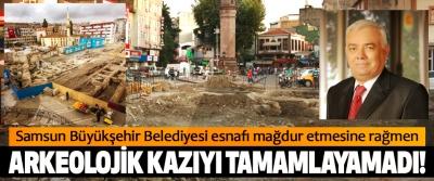 Samsun Büyükşehir Belediyesi esnafı mağdur etmesine rağmen Arkeolojik kazıyı tamamlayamadı!