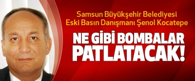 Samsun Büyükşehir Belediyesi Eski Basın Danışmanı Şenol Kocatepe Ne Gibi Bombalar Patlatacak!