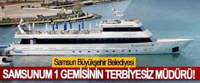 Samsun Büyükşehir Belediyesi Samsunum 1 Gemisinin Terbiyesiz Müdürü!