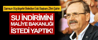 Samsun Büyükşehir Belediyesi eski Başkanı Zihni Şahin: Su indirimini Maliye bakanlığı istedi yaptık!