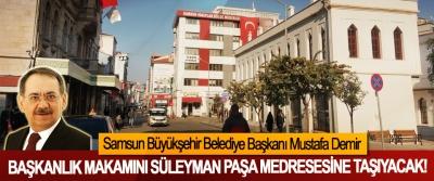 Samsun Büyükşehir Belediye Başkanı Mustafa Demir Başkanlık makamını Süleyman Paşa Medresesine Taşıyacak!