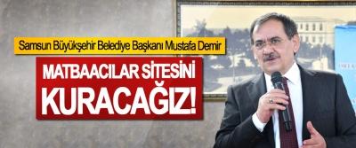 Samsun Büyükşehir Belediye Başkanı Mustafa Demir, Matbaacılar sitesini kuracağız!