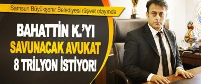 Samsun Büyükşehir Belediyesi Rüşvet Olayında Bahattin K.'yı Savunacak Avukat 8 Trilyon İstiyor!
