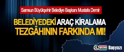 Samsun Büyükşehir Belediye Başkanı Mustafa Demir, Belediyedeki araç kiralama tezgâhının farkında mı!