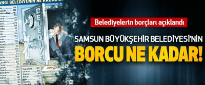 Samsun büyükşehir Belediyesi'nin borcu ne kadar!