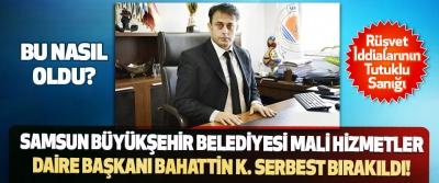Samsun Büyükşehir Belediyesi Mali Hizmetler Daire Başkanı Bahattin K. Serbest Bırakıldı!
