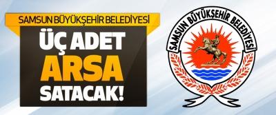 Samsun Büyükşehir Belediyesi Üç Adet Arsa Satacak!