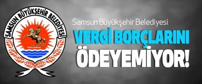 Samsun Büyükşehir Belediyesi Vergi Borçlarını Ödeyemiyor!