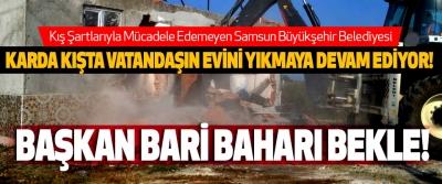 Samsun Büyükşehir Belediyesi Karda kışta vatandaşın evini yıkmaya devam ediyor!