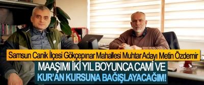 Samsun Canik İlçesi Gökçepınar Mahallesi Muhtar Adayı Metin Özdemir; Maaşımı iki yıl boyunca cami ve Kur'an kursuna bağışlayacağım!