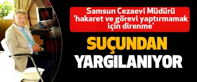Samsun Cezaevi Müdürü 'hakaret ve görevi yaptırmamak için direnme' Suçundan Yargılanıyor