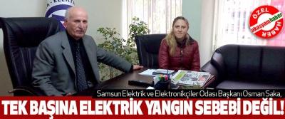 Samsun Elektrik ve Elektronikçiler Odası Başkanı Osman Saka, Tek başına elektrik yangın sebebi değil!