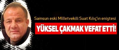 Samsun eski Milletvekili Suat Kılıç'ın eniştesi  Yüksel çakmak vefat etti!