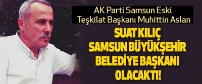 Samsun eski Milletvekili Suat Kılıç Samsun Büyükşehir Belediye Başkanı Olacaktı