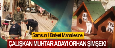Samsun Hürriyet Mahallesine Çalışkan muhtar adayı Orhan Şimşek!