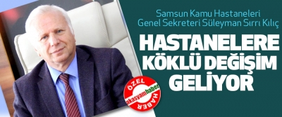 Samsun Kamu Hastaneleri Genel Sekreteri Prof. Dr. Süleyman Sırrı Kılıç Hastanelere Köklü Değişim Geliyor